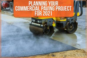 Planning Your Commercial Paving Project For 2021