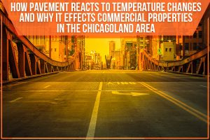 How Pavement Reacts To Temperature Changes And Why It Effects Commercial Properties In The Chicagoland Area
