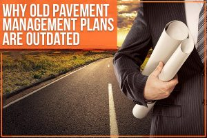 Why Old Pavement Management Plans Are Outdated
