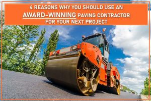 4 Reasons Why You Should Use An Award-Winning Paving Contractor For Your Next Project