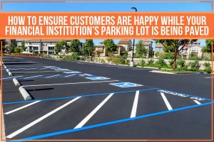 How To Ensure Customers Are Happy While Your Financial Institution's Parking Lot Is Being Paved