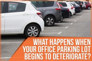 What Happens When Your Office Parking Lot Begins To Deteriorate?