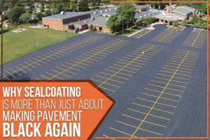 Why Sealcoating Is More Than Just About Making Pavement Black Again